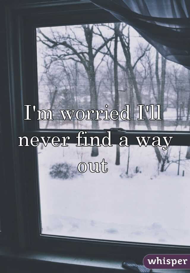 I'm worried I'll never find a way out