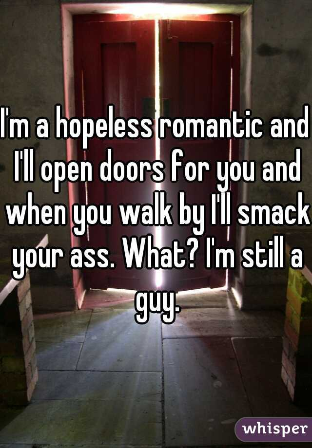 I'm a hopeless romantic and I'll open doors for you and when you walk by I'll smack your ass. What? I'm still a guy.