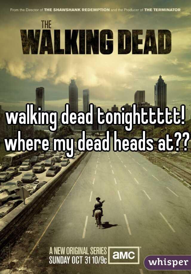 walking dead tonighttttt! where my dead heads at???