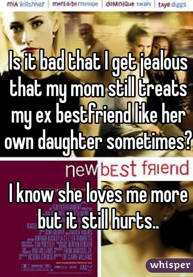 Is it bad that I get jealous that my mom still treats my ex bestfriend like her own daughter sometimes?  I know she loves me more but it still hurts..