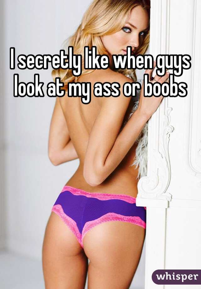 I secretly like when guys look at my ass or boobs