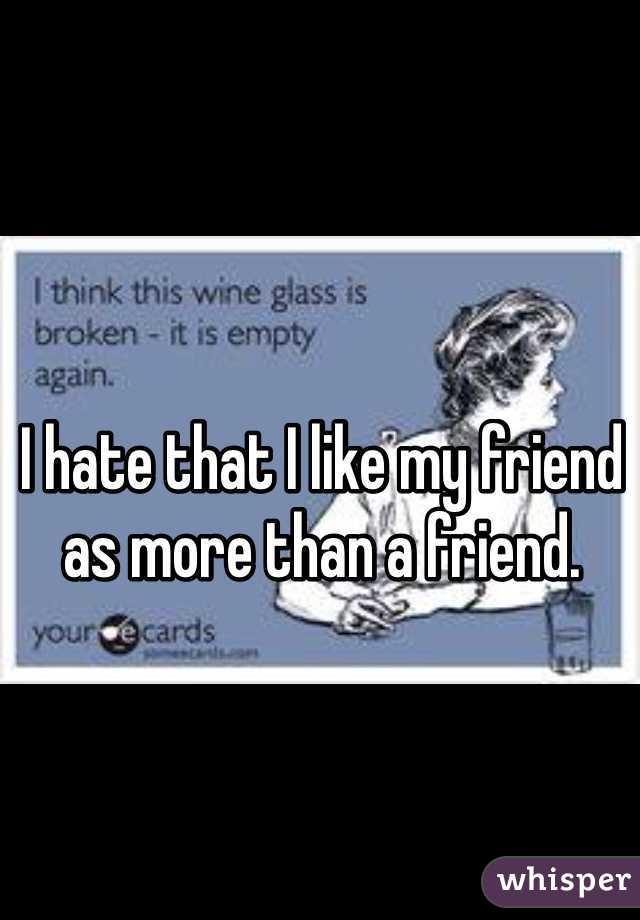 I hate that I like my friend as more than a friend.