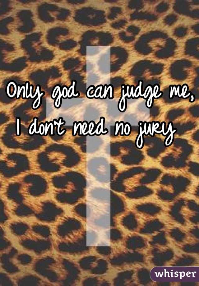 Only god can judge me, I don't need no jury