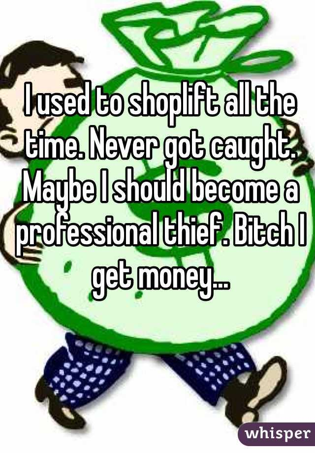 I used to shoplift all the time. Never got caught. Maybe I should become a professional thief. Bitch I get money...