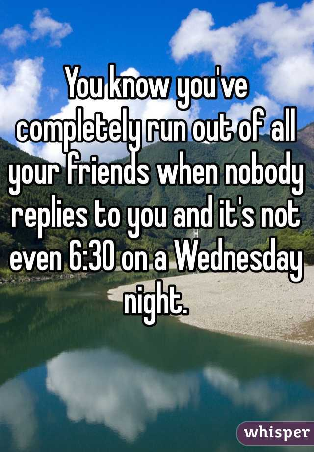 You know you've completely run out of all your friends when nobody replies to you and it's not even 6:30 on a Wednesday night.