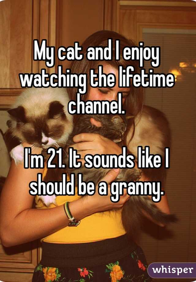 My cat and I enjoy watching the lifetime channel.   I'm 21. It sounds like I should be a granny.