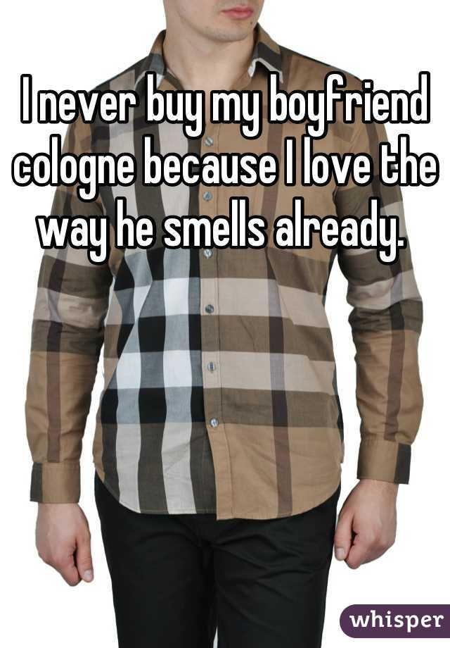 I never buy my boyfriend cologne because I love the way he smells already.