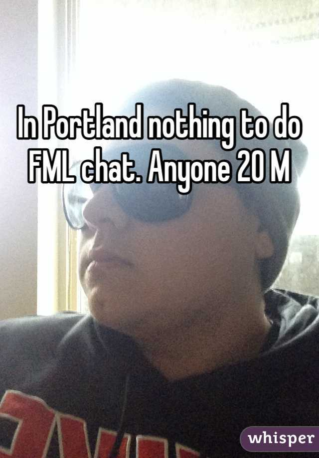 In Portland nothing to do FML chat. Anyone 20 M