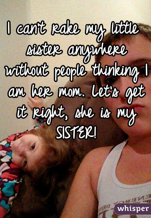I can't rake my little sister anywhere without people thinking I am her mom. Let's get it right, she is my SISTER!