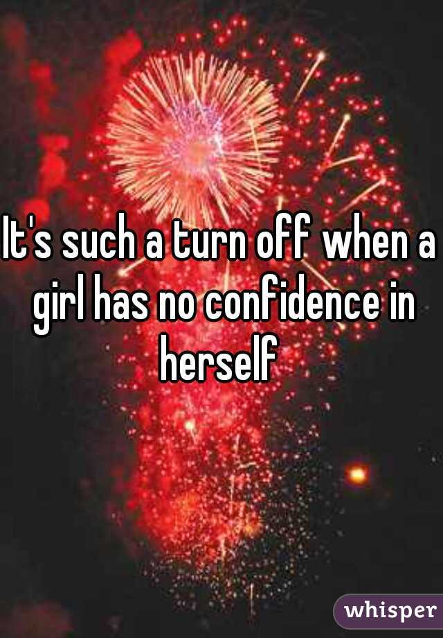 It's such a turn off when a girl has no confidence in herself