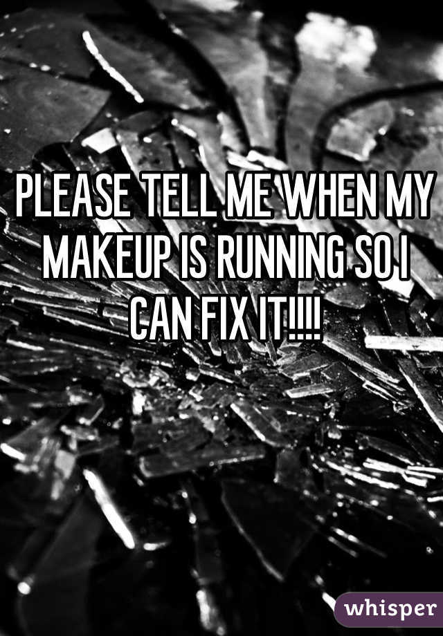 PLEASE TELL ME WHEN MY MAKEUP IS RUNNING SO I CAN FIX IT!!!!