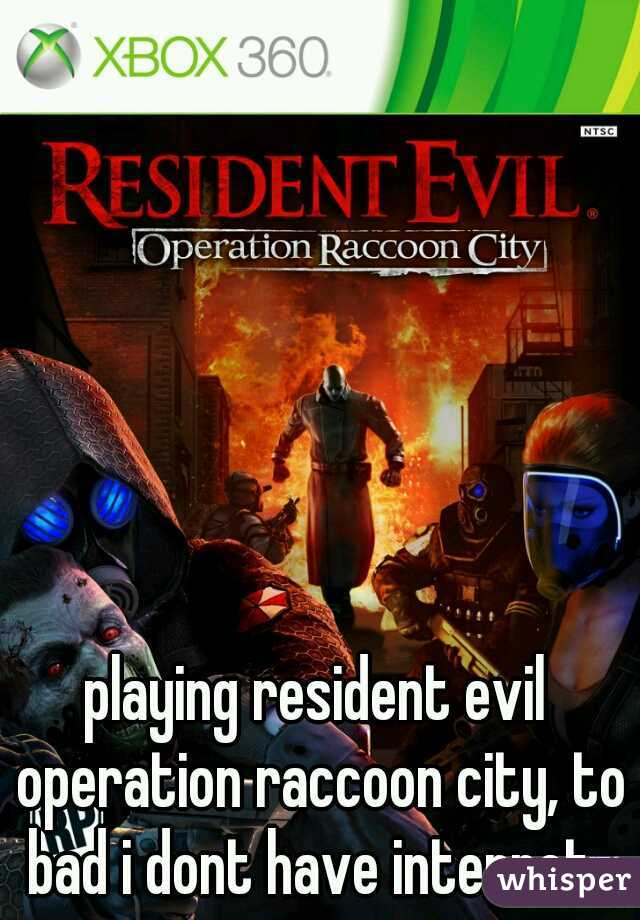 playing resident evil operation raccoon city, to bad i dont have internet.