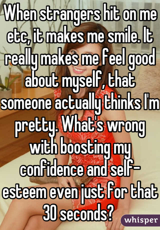 When strangers hit on me etc, it makes me smile. It really makes me feel good about myself, that someone actually thinks I'm pretty. What's wrong with boosting my confidence and self-esteem even just for that 30 seconds?