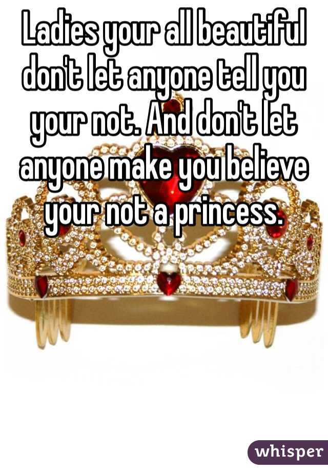 Ladies your all beautiful don't let anyone tell you your not. And don't let anyone make you believe your not a princess.