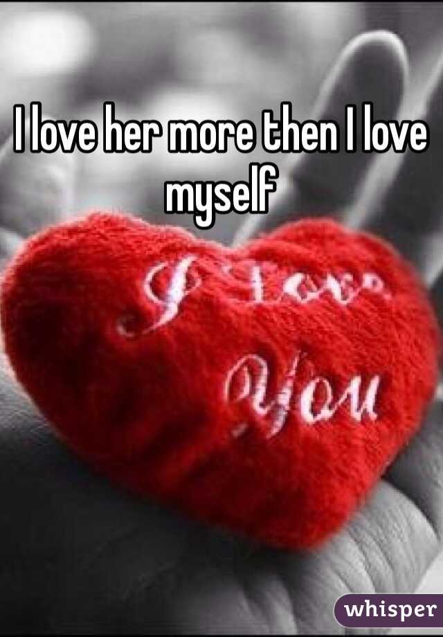 I love her more then I love myself