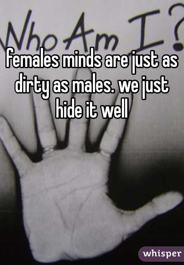 females minds are just as dirty as males. we just hide it well