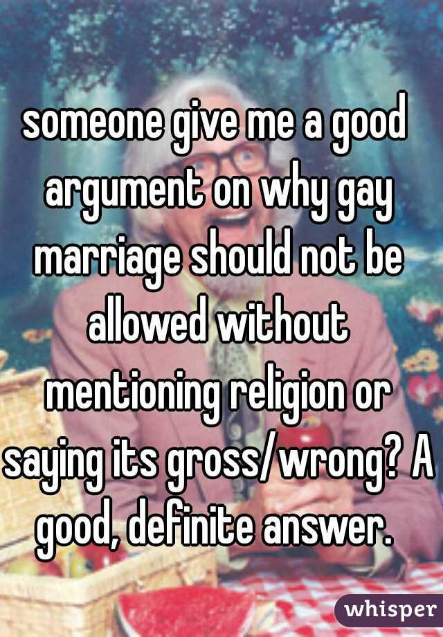 someone give me a good argument on why gay marriage should not be allowed without mentioning religion or saying its gross/wrong? A good, definite answer.
