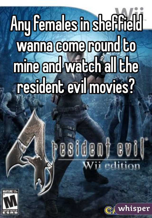 Any females in sheffield wanna come round to mine and watch all the resident evil movies?