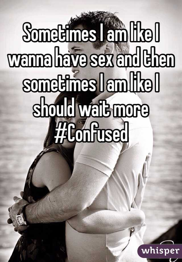 Sometimes I am like I wanna have sex and then sometimes I am like I should wait more  #Confused