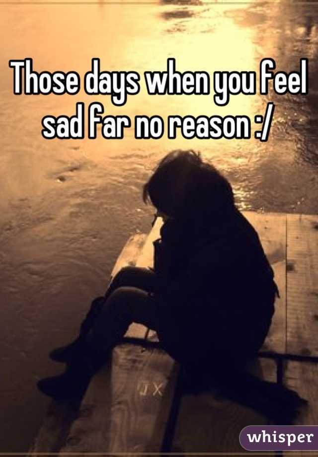 Those days when you feel sad far no reason :/