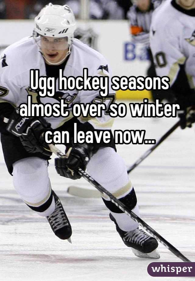 Ugg hockey seasons almost over so winter can leave now...