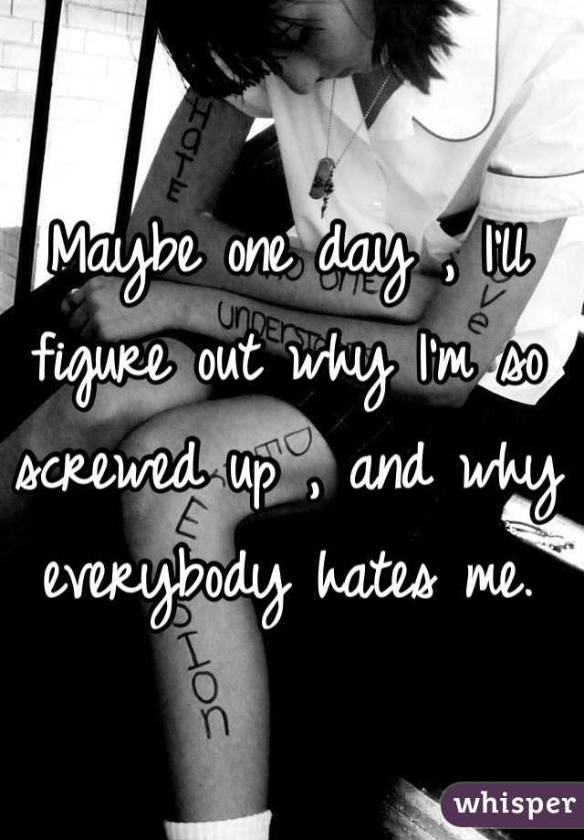 Maybe one day , I'll figure out why I'm so screwed up , and why everybody hates me.