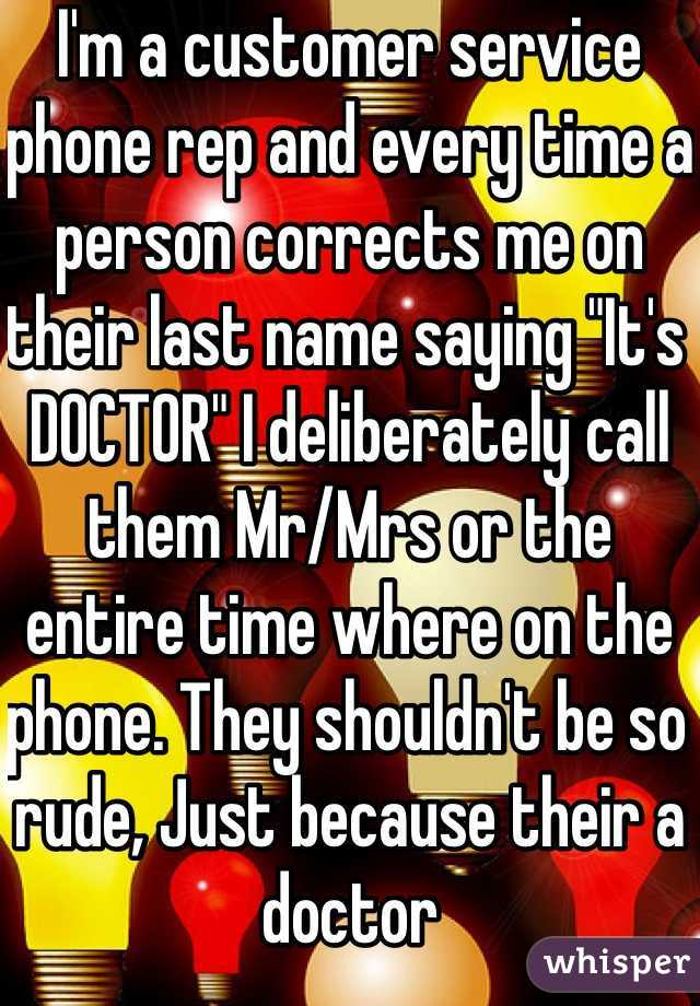 "I'm a customer service phone rep and every time a person corrects me on their last name saying ""It's DOCTOR"" I deliberately call them Mr/Mrs or the entire time where on the phone. They shouldn't be so rude, Just because their a doctor"