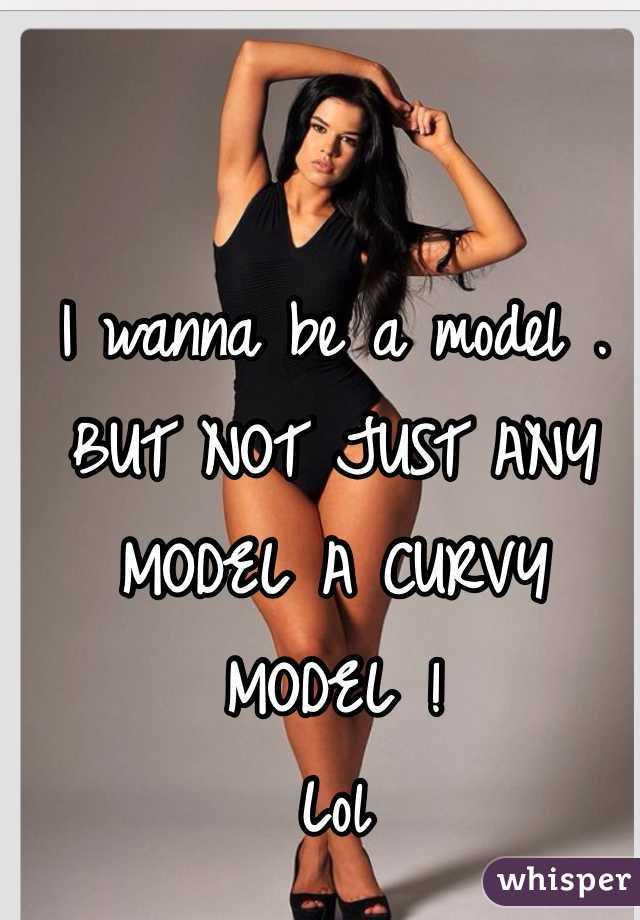 I wanna be a model .  BUT NOT JUST ANY MODEL A CURVY MODEL !  Lol
