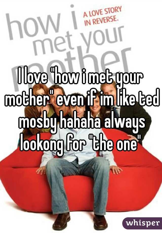 """I love """"how i met your mother"""" even if im like ted mosby hahaha always lookong for """"the one"""""""