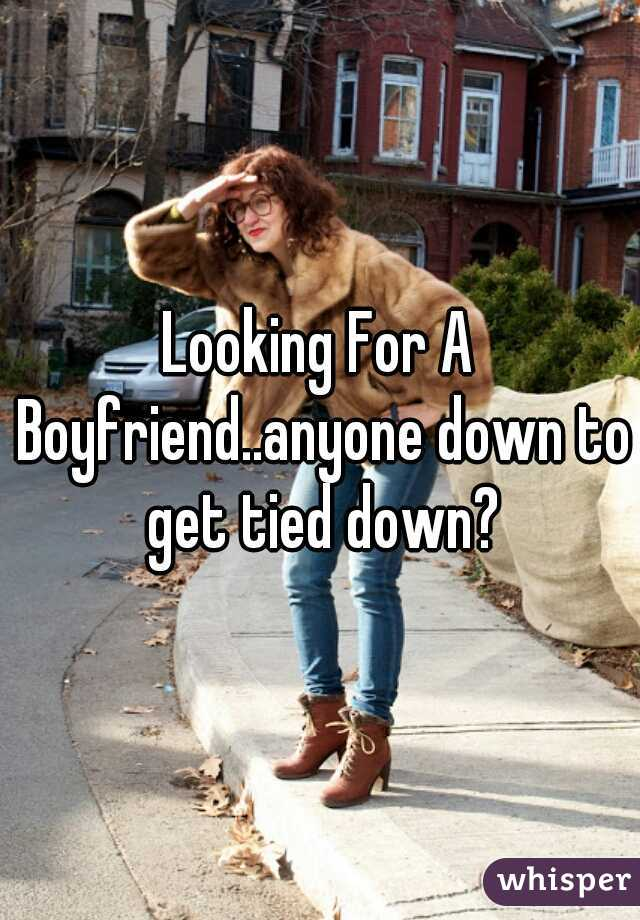 Looking For A Boyfriend..anyone down to get tied down?