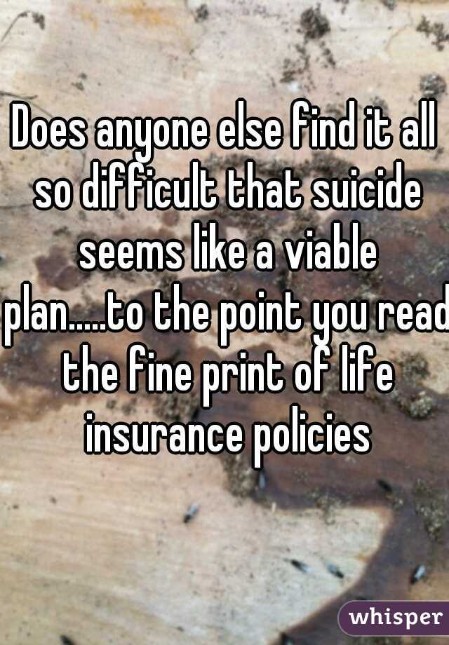 Does anyone else find it all so difficult that suicide seems like a viable plan.....to the point you read the fine print of life insurance policies