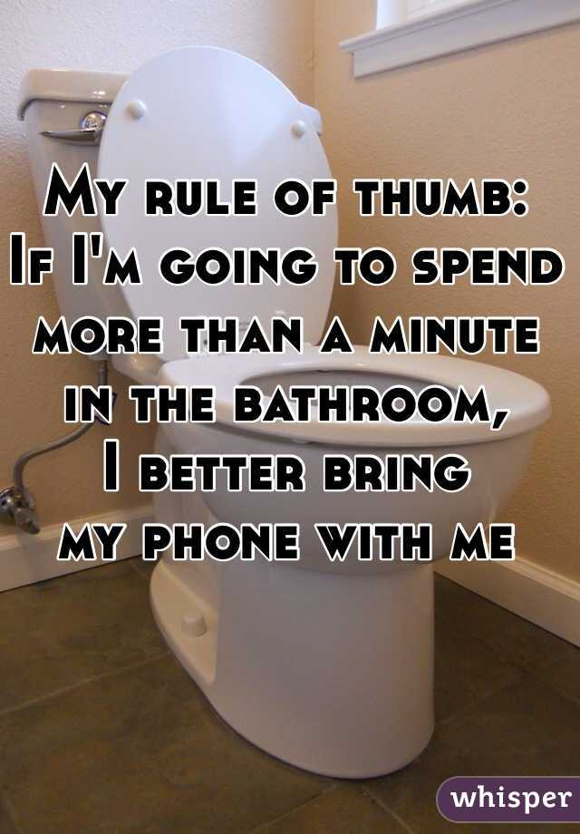 My rule of thumb: If I'm going to spend  more than a minute  in the bathroom,  I better bring  my phone with me