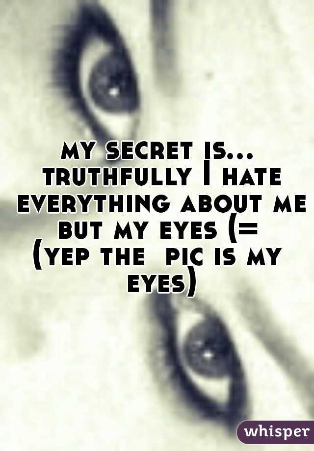 my secret is... truthfully I hate everything about me but my eyes (=  (yep the  pic is my eyes)