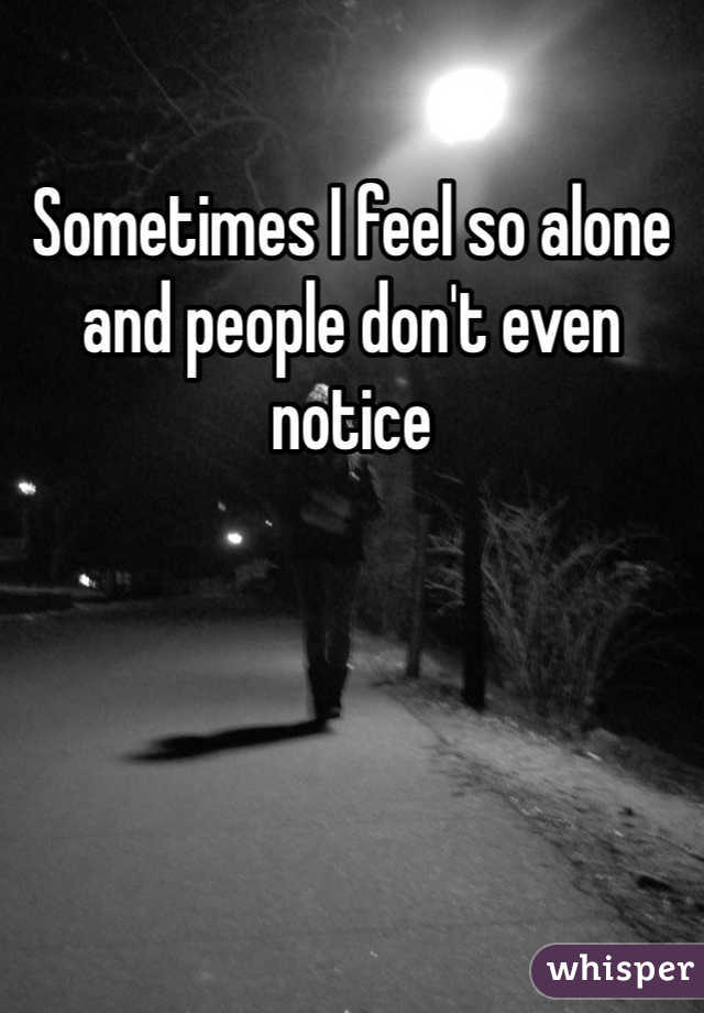 Sometimes I feel so alone and people don't even notice