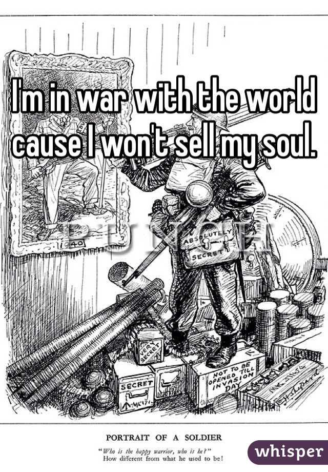 I'm in war with the world cause I won't sell my soul.