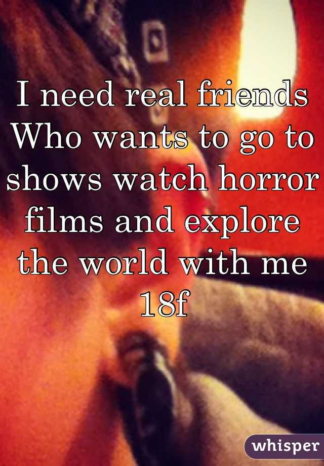 I need real friends Who wants to go to shows watch horror films and explore the world with me  18f