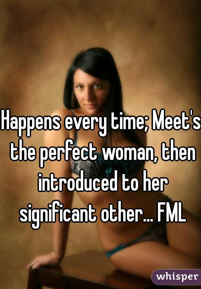 Happens every time; Meet's the perfect woman, then introduced to her significant other... FML