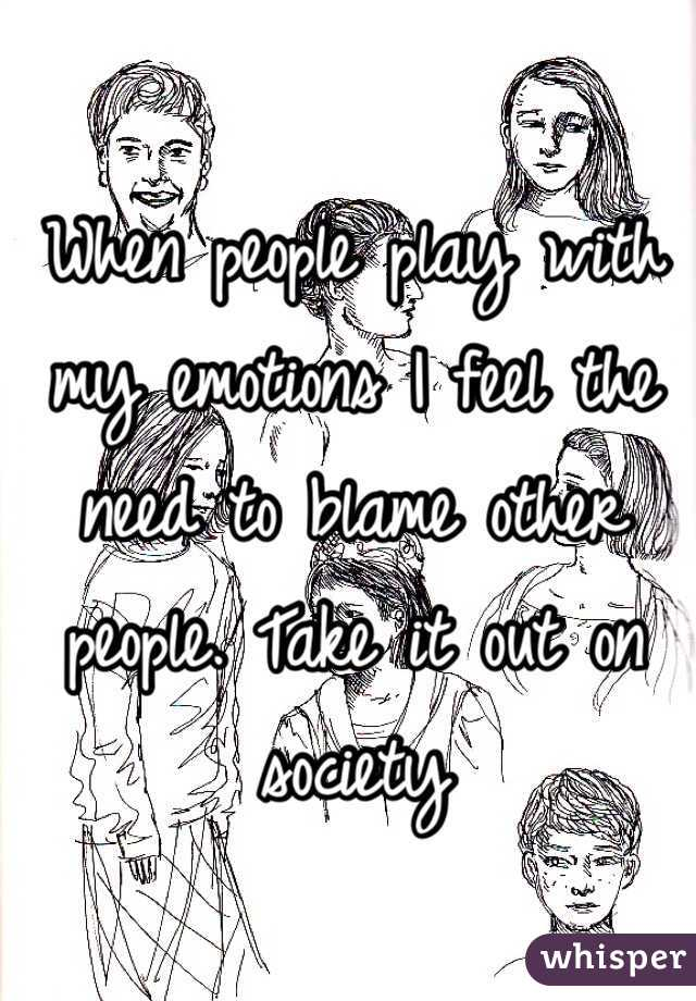 When people play with my emotions I feel the need to blame other people. Take it out on society