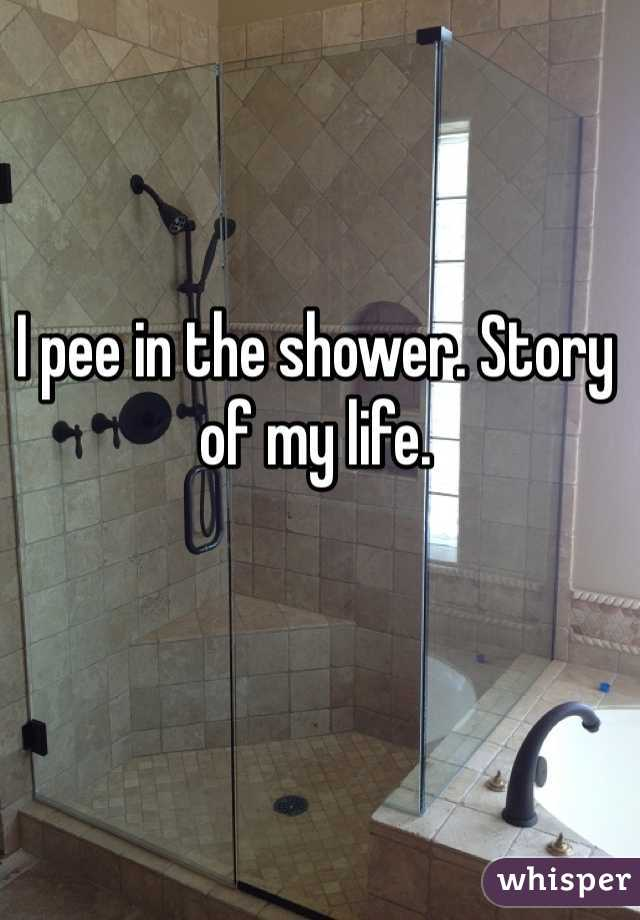 I pee in the shower. Story of my life.