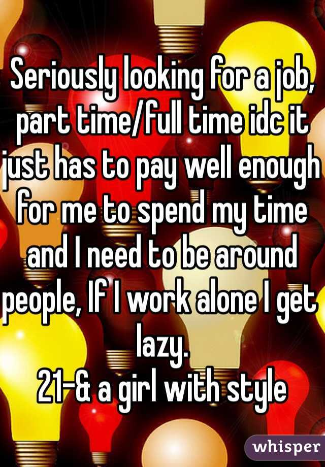 Seriously looking for a job, part time/full time idc it just has to pay well enough for me to spend my time and I need to be around people, If I work alone I get lazy.  21-& a girl with style