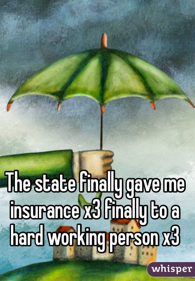 The state finally gave me insurance x3 finally to a hard working person x3