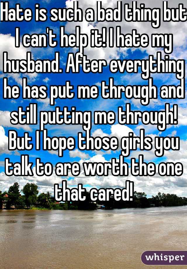 Hate is such a bad thing but I can't help it! I hate my husband. After everything he has put me through and still putting me through! But I hope those girls you talk to are worth the one that cared!