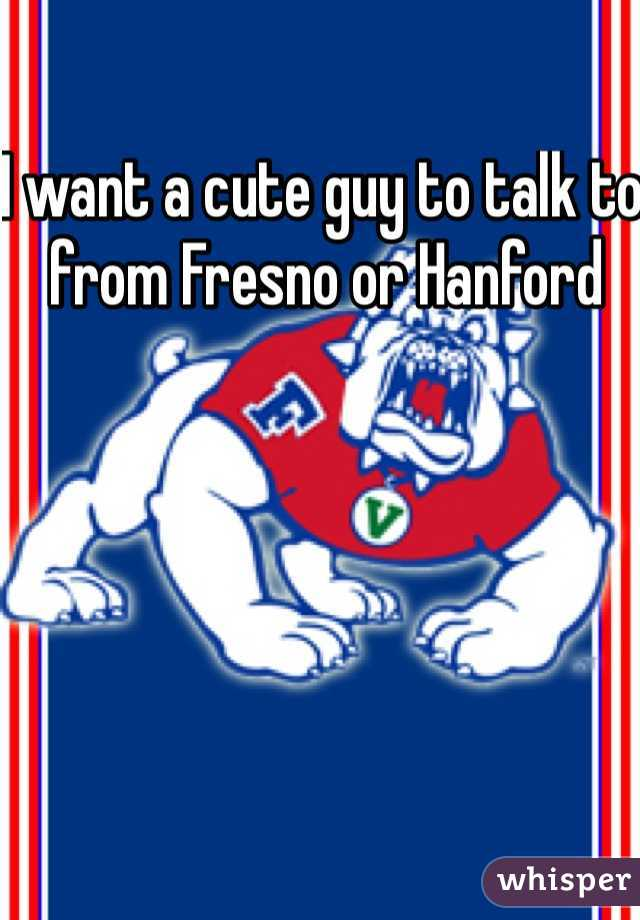 I want a cute guy to talk to from Fresno or Hanford