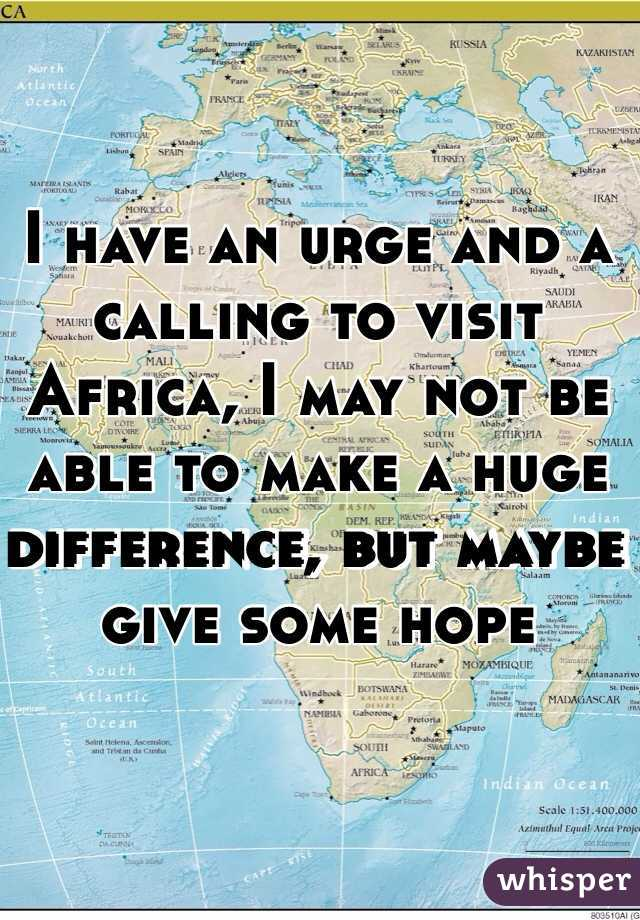 I have an urge and a calling to visit Africa, I may not be able to make a huge difference, but maybe give some hope