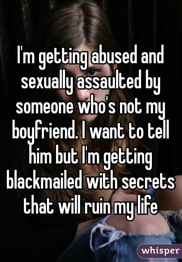 I'm getting abused and sexually assaulted by someone who's not my boyfriend. I want to tell him but I'm getting blackmailed with secrets that will ruin my life