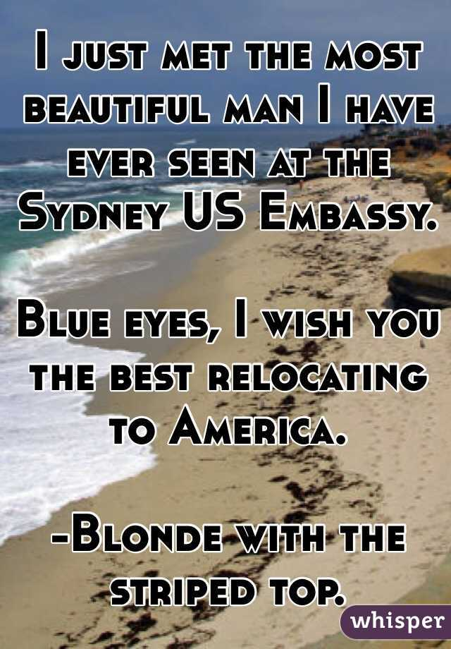 I just met the most beautiful man I have ever seen at the Sydney US Embassy.   Blue eyes, I wish you the best relocating to America.  -Blonde with the striped top.