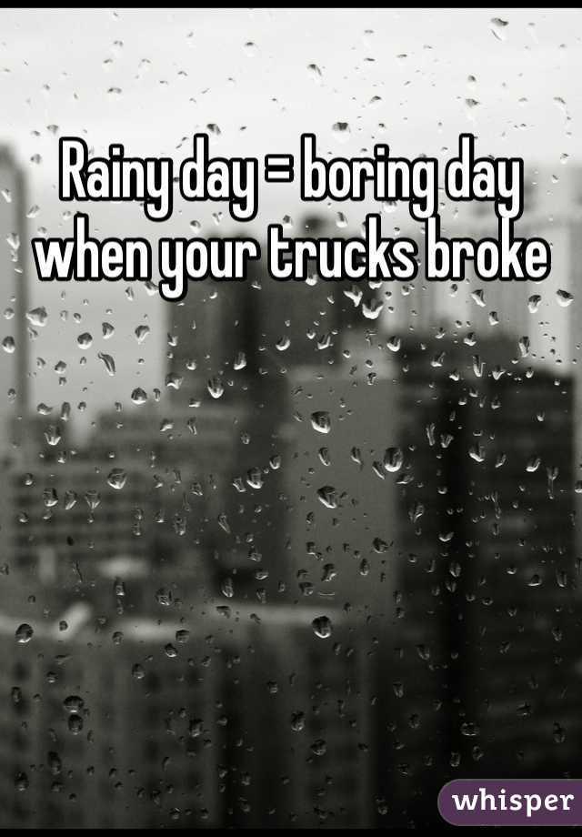 Rainy day = boring day when your trucks broke