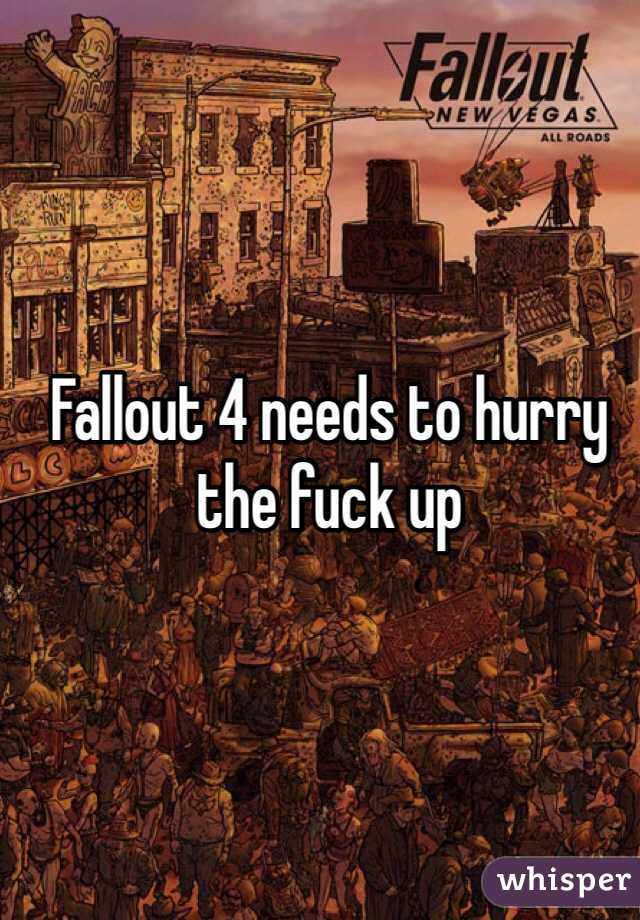 Fallout 4 needs to hurry the fuck up