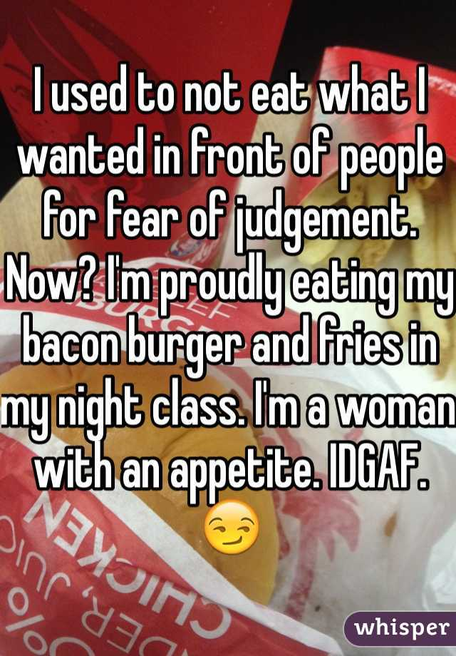 I used to not eat what I wanted in front of people for fear of judgement. Now? I'm proudly eating my bacon burger and fries in my night class. I'm a woman with an appetite. IDGAF. 😏