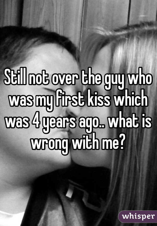 Still not over the guy who was my first kiss which was 4 years ago.. what is wrong with me?
